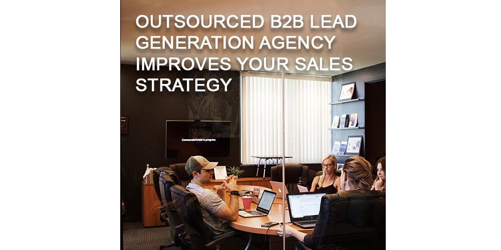 How an outsourced B2B lead generation agency can help to improve your sales strategy